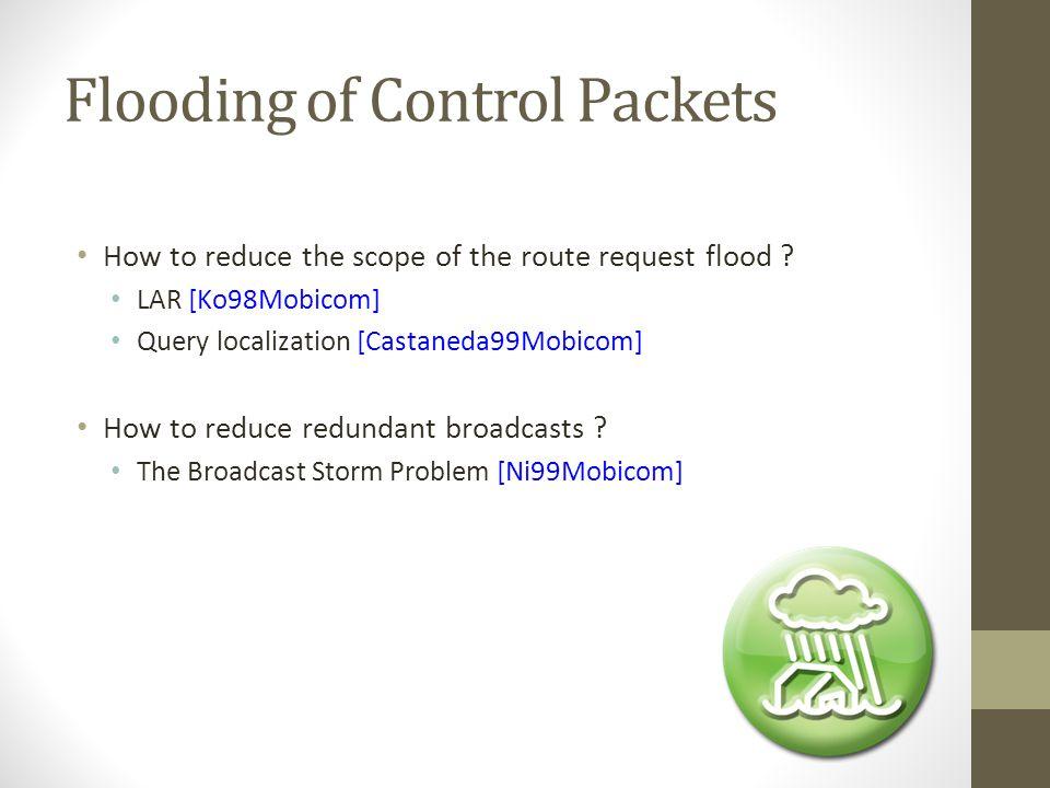 Flooding of Control Packets How to reduce the scope of the route request flood ? LAR [Ko98Mobicom] Query localization [Castaneda99Mobicom] How to redu