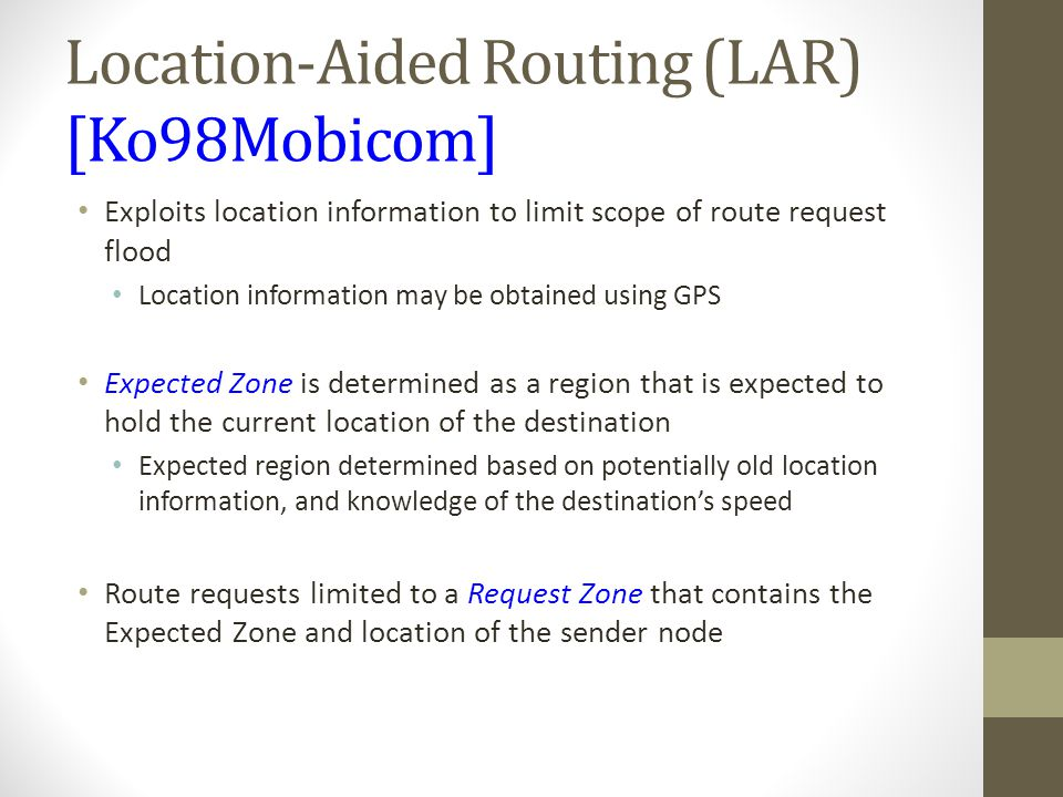 Location-Aided Routing (LAR) [Ko98Mobicom] Exploits location information to limit scope of route request flood Location information may be obtained us