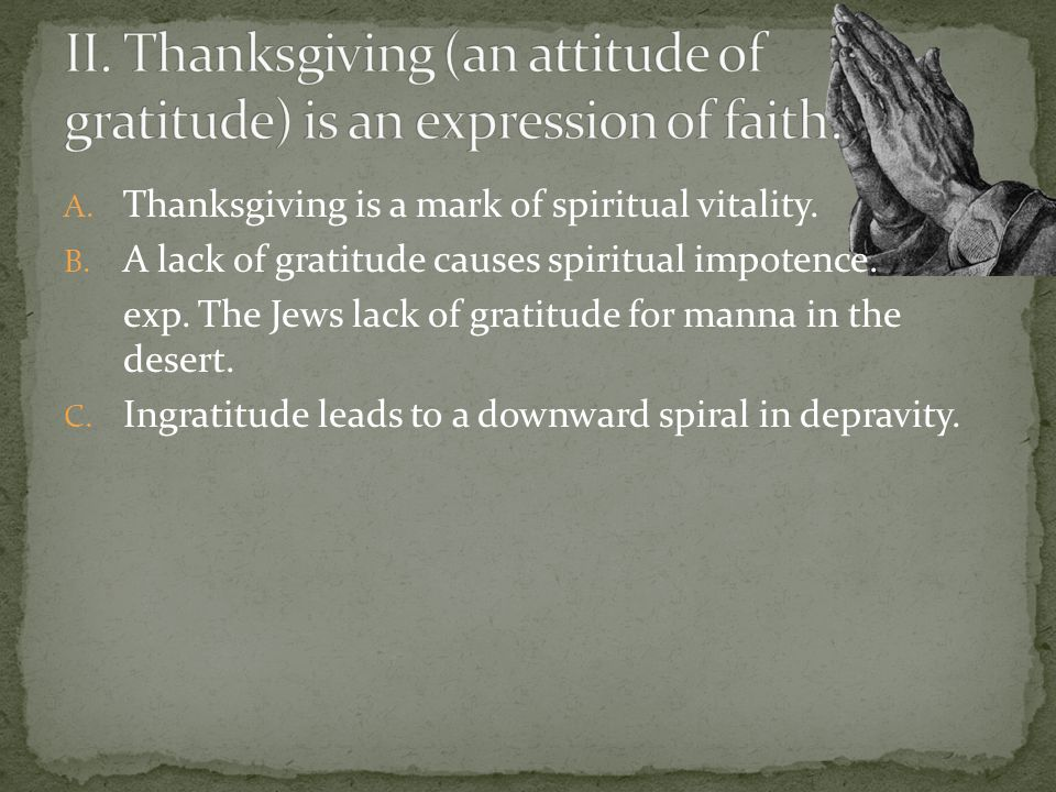 A. Thanksgiving is a mark of spiritual vitality. B. A lack of gratitude causes spiritual impotence. exp. The Jews lack of gratitude for manna in the d