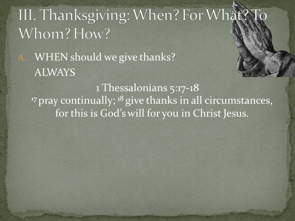 A. WHEN should we give thanks? ALWAYS 1 Thessalonians 5:17-18 17 pray continually; 18 give thanks in all circumstances, for this is Gods will for you