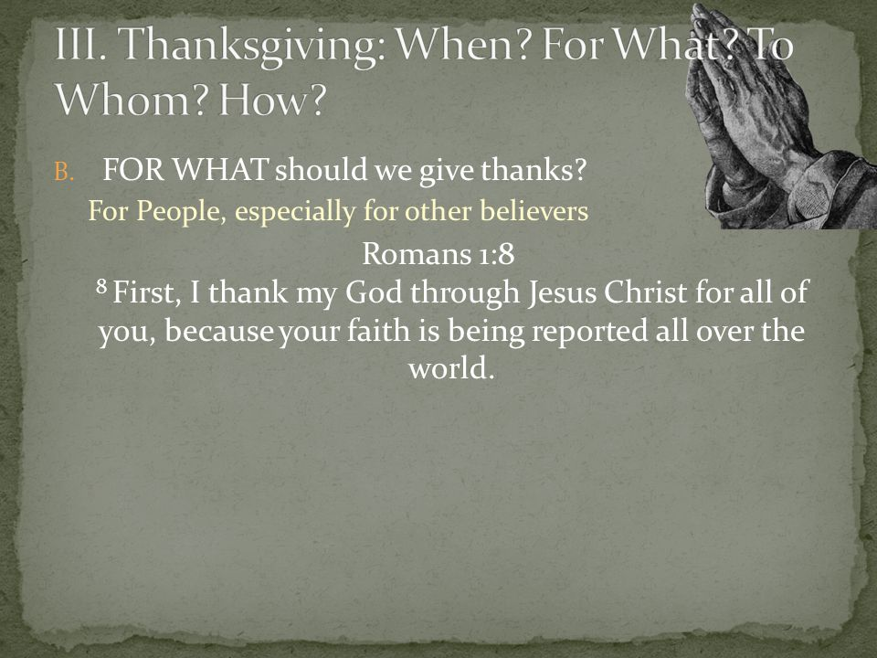 B. FOR WHAT should we give thanks? For People, especially for other believers Romans 1:8 8 First, I thank my God through Jesus Christ for all of you,
