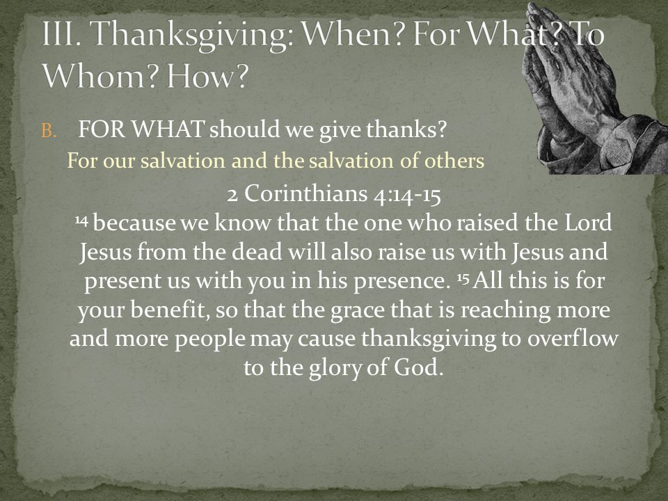B. FOR WHAT should we give thanks? For our salvation and the salvation of others 2 Corinthians 4:14-15 14 because we know that the one who raised the