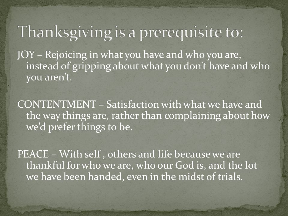 JOY – Rejoicing in what you have and who you are, instead of gripping about what you dont have and who you arent. CONTENTMENT – Satisfaction with what