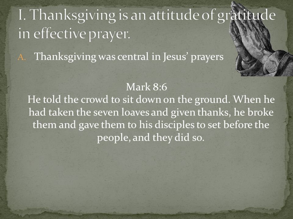 A. Thanksgiving was central in Jesus prayers Mark 8:6 He told the crowd to sit down on the ground. When he had taken the seven loaves and given thanks