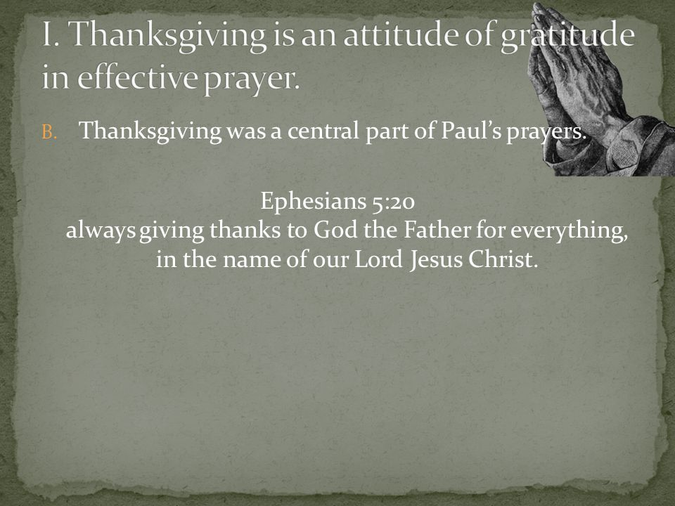 B. Thanksgiving was a central part of Pauls prayers. Ephesians 5:20 always giving thanks to God the Father for everything, in the name of our Lord Jes