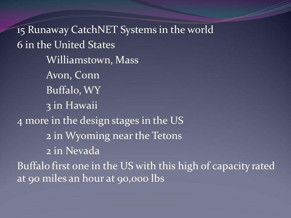 15 Runaway CatchNET Systems in the world 6 in the United States Williamstown, Mass Avon, Conn Buffalo, WY 3 in Hawaii 4 more in the design stages in the US 2 in Wyoming near the Tetons 2 in Nevada Buffalo first one in the US with this high of capacity rated at 90 miles an hour at 90,000 lbs