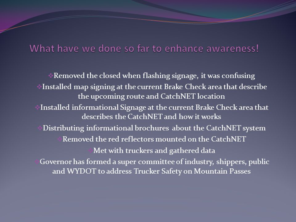 Removed the closed when flashing signage, it was confusing Installed map signing at the current Brake Check area that describe the upcoming route and CatchNET location Installed informational Signage at the current Brake Check area that describes the CatchNET and how it works Distributing informational brochures about the CatchNET system Removed the red reflectors mounted on the CatchNET Met with truckers and gathered data Governor has formed a super committee of industry, shippers, public and WYDOT to address Trucker Safety on Mountain Passes