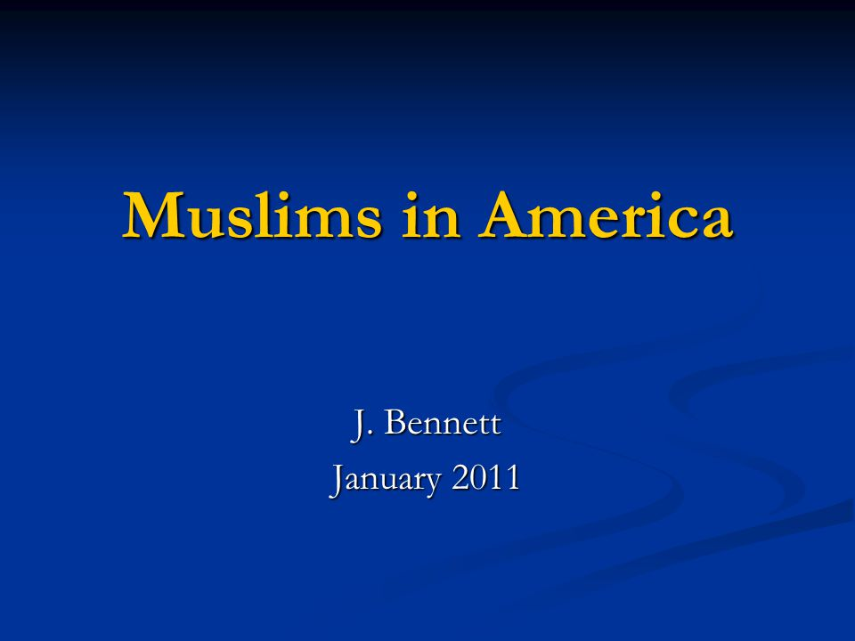 Muslims in America J. Bennett January 2011