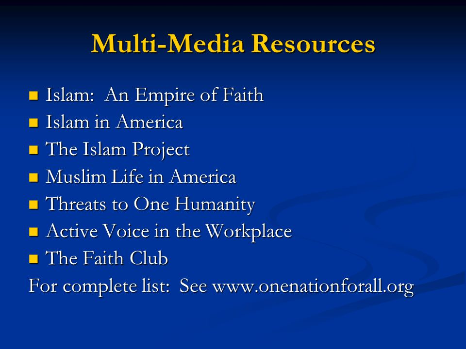 Multi-Media Resources Islam: An Empire of Faith Islam: An Empire of Faith Islam in America Islam in America The Islam Project The Islam Project Muslim Life in America Muslim Life in America Threats to One Humanity Threats to One Humanity Active Voice in the Workplace Active Voice in the Workplace The Faith Club The Faith Club For complete list: See www.onenationforall.org