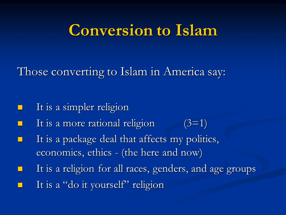 Conversion to Islam Those converting to Islam in America say: It is a simpler religion It is a simpler religion It is a more rational religion (3=1) It is a more rational religion (3=1) It is a package deal that affects my politics, economics, ethics - (the here and now) It is a package deal that affects my politics, economics, ethics - (the here and now) It is a religion for all races, genders, and age groups It is a religion for all races, genders, and age groups It is a do it yourself religion It is a do it yourself religion