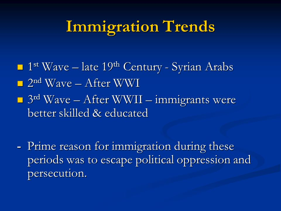 Immigration Trends 1 st Wave – late 19 th Century - Syrian Arabs 1 st Wave – late 19 th Century - Syrian Arabs 2 nd Wave – After WWI 2 nd Wave – After WWI 3 rd Wave – After WWII – immigrants were better skilled & educated 3 rd Wave – After WWII – immigrants were better skilled & educated - Prime reason for immigration during these periods was to escape political oppression and persecution.
