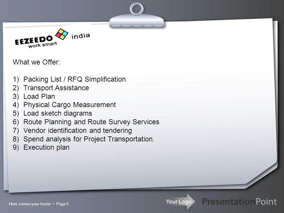 Your Logo Here comes your footer Page 6 WHAT WE OFFER : PACKING LIST / RFQ SIMPLIFICATION : From receiving a packing list to its conversion, simplification, consolidation of packing list items to preparing draft load plan and final execution plan every thing under guidance of experienced team.
