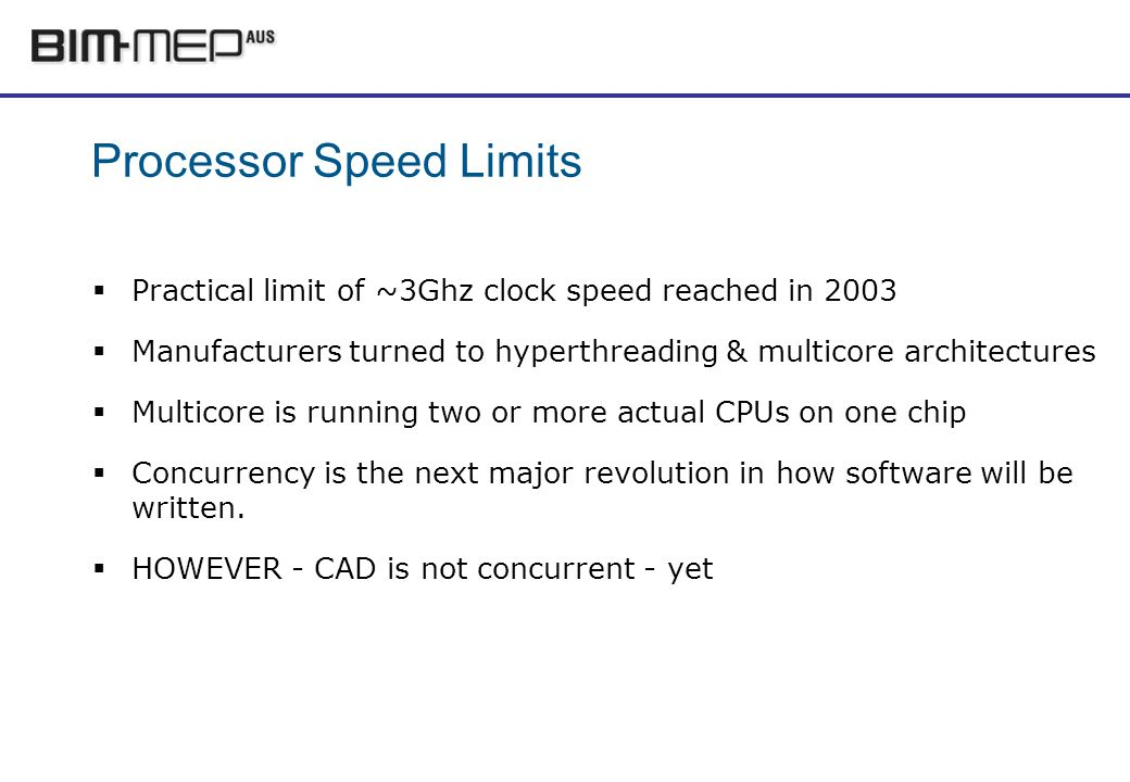 Processor Speed Limits Practical limit of ~3Ghz clock speed reached in 2003 Manufacturers turned to hyperthreading & multicore architectures Multicore is running two or more actual CPUs on one chip Concurrency is the next major revolution in how software will be written.