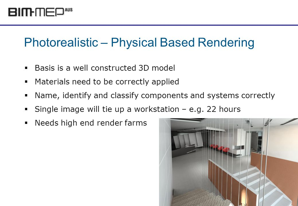 Photorealistic – Physical Based Rendering Basis is a well constructed 3D model Materials need to be correctly applied Name, identify and classify components and systems correctly Single image will tie up a workstation – e.g.