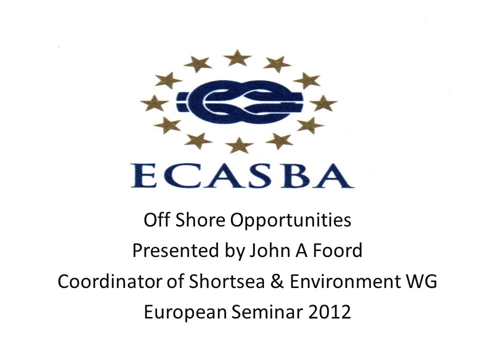 Off Shore Opportunities Presented by John A Foord Coordinator of Shortsea & Environment WG European Seminar 2012
