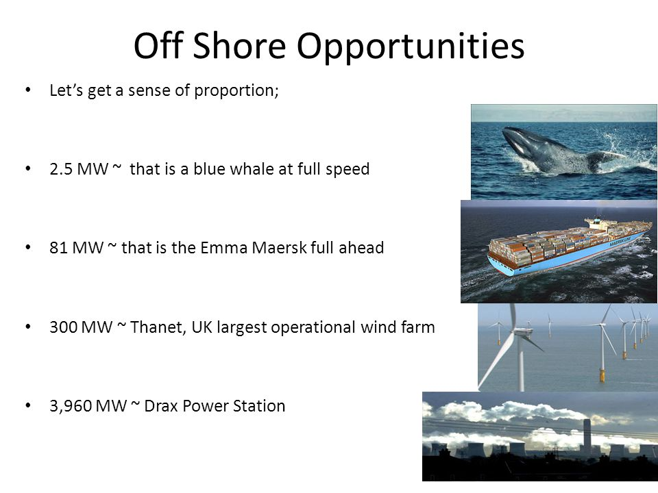 Off Shore Opportunities Lets get a sense of proportion; 2.5 MW ~ that is a blue whale at full speed 81 MW ~ that is the Emma Maersk full ahead 300 MW ~ Thanet, UK largest operational wind farm 3,960 MW ~ Drax Power Station