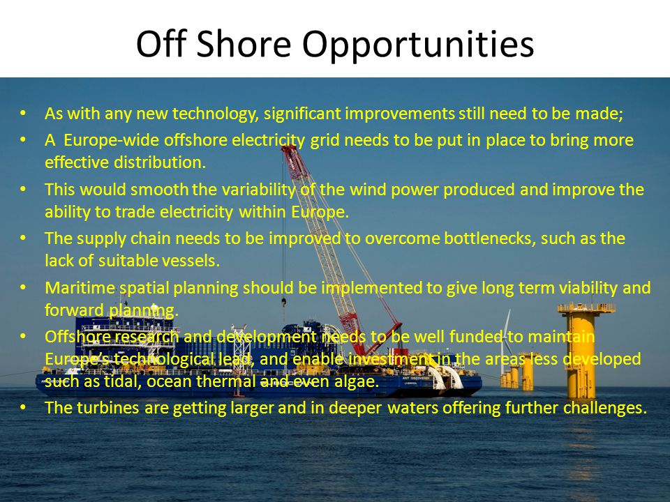 Off Shore Opportunities As with any new technology, significant improvements still need to be made; A Europe-wide offshore electricity grid needs to be put in place to bring more effective distribution.