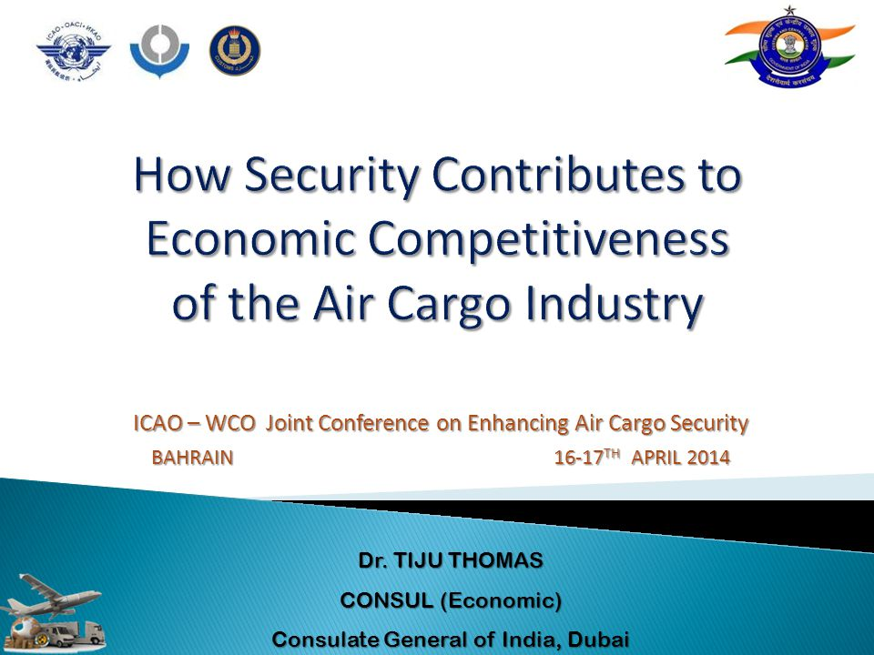 ICAO – WCO Joint Conference on Enhancing Air Cargo Security BAHRAIN 16-17 TH APRIL 2014 Dr. TIJU THOMAS CONSUL (Economic) Consulate General of India,