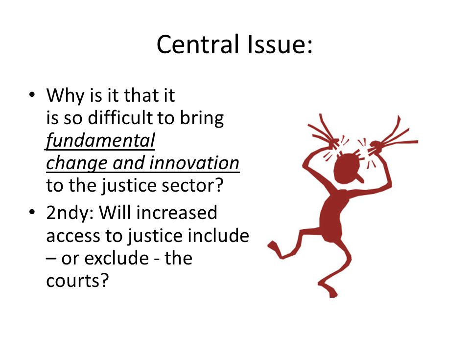 Central Issue: Why is it that it is so difficult to bring fundamental change and innovation to the justice sector.