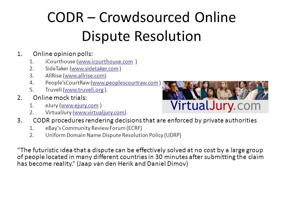 CODR – Crowdsourced Online Dispute Resolution 1.Online opinion polls: 1.iCourthouse (www.icourthouse.com )www.icourthouse.com 2.SideTaker (www.sidetaker.com )www.sidetaker.com 3.AllRise (www.allrise.com)www.allrise.com 4.PeoplesCourtRaw (www.peoplescourtraw.com )www.peoplescourtraw.com 5.Truveli (www.truveli.org ).www.truveli.org 2.Online mock trials: 1.eJury (www.ejury.com )www.ejury.com 2.VirtualJury (www.virtualjury.com).www.virtualjury.com 3.CODR procedures rendering decisions that are enforced by private authorities 1.eBays Community Review Forum (ECRF) 2.Uniform Domain Name Dispute Resolution Policy (UDRP) The futuristic idea that a dispute can be effectively solved at no cost by a large group of people located in many different countries in 30 minutes after submitting the claim has become reality.