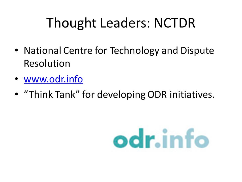Thought Leaders: NCTDR National Centre for Technology and Dispute Resolution www.odr.info Think Tank for developing ODR initiatives.