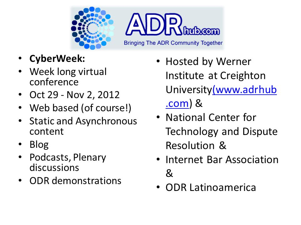 CyberWeek: Week long virtual conference Oct 29 - Nov 2, 2012 Web based (of course!) Static and Asynchronous content Blog Podcasts, Plenary discussions ODR demonstrations Hosted by Werner Institute at Creighton University(www.adrhub.com) &(www.adrhub.com National Center for Technology and Dispute Resolution & Internet Bar Association & ODR Latinoamerica