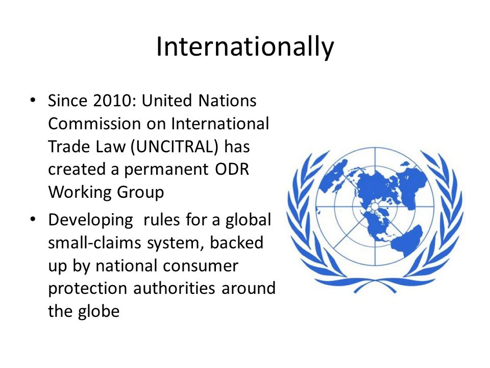 Internationally Since 2010: United Nations Commission on International Trade Law (UNCITRAL) has created a permanent ODR Working Group Developing rules for a global small-claims system, backed up by national consumer protection authorities around the globe