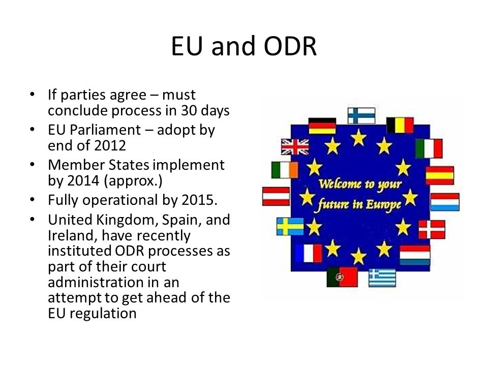 EU and ODR If parties agree – must conclude process in 30 days EU Parliament – adopt by end of 2012 Member States implement by 2014 (approx.) Fully operational by 2015.