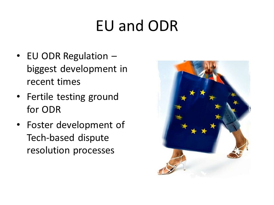 EU and ODR EU ODR Regulation – biggest development in recent times Fertile testing ground for ODR Foster development of Tech-based dispute resolution processes