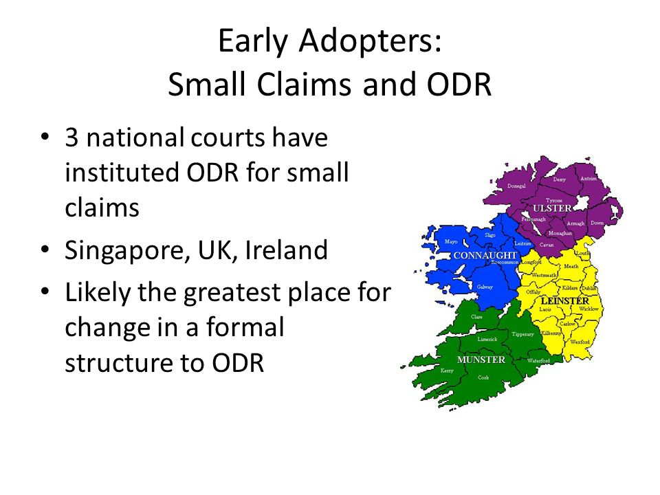Early Adopters: Small Claims and ODR 3 national courts have instituted ODR for small claims Singapore, UK, Ireland Likely the greatest place for change in a formal structure to ODR