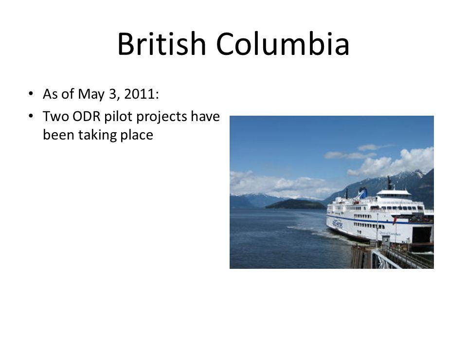 British Columbia As of May 3, 2011: Two ODR pilot projects have been taking place