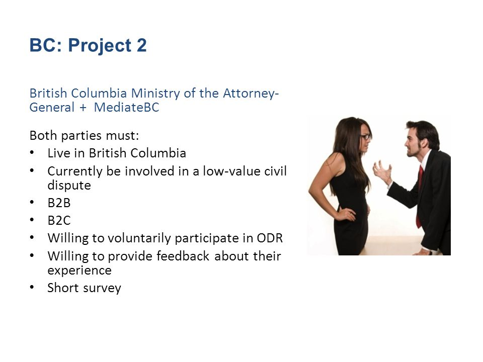 BC: Project 2 British Columbia Ministry of the Attorney- General + MediateBC Both parties must: Live in British Columbia Currently be involved in a low-value civil dispute B2B B2C Willing to voluntarily participate in ODR Willing to provide feedback about their experience Short survey