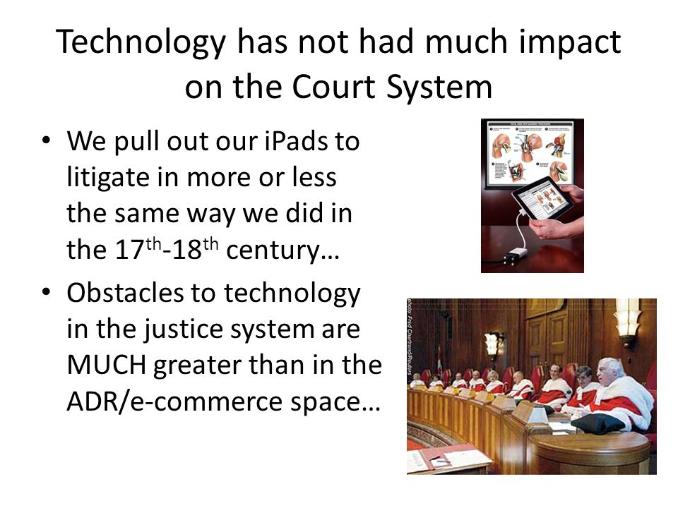Technology has not had much impact on the Court System We pull out our iPads to litigate in more or less the same way we did in the 17 th -18 th century… Obstacles to technology in the justice system are MUCH greater than in the ADR/e-commerce space…