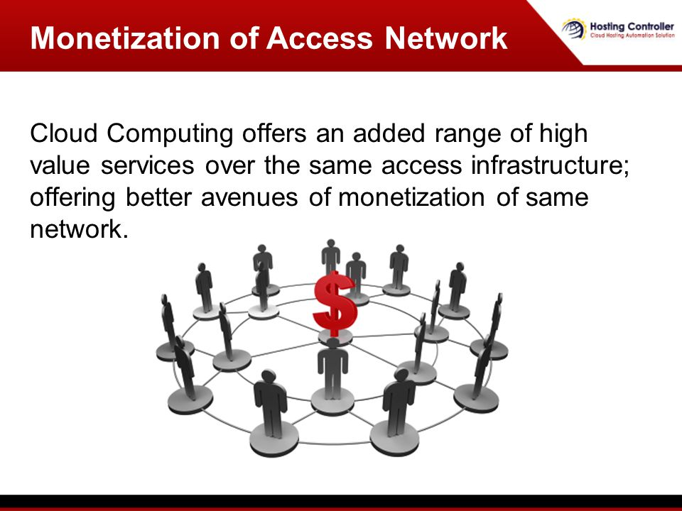 Cloud Computing offers an added range of high value services over the same access infrastructure; offering better avenues of monetization of same network.