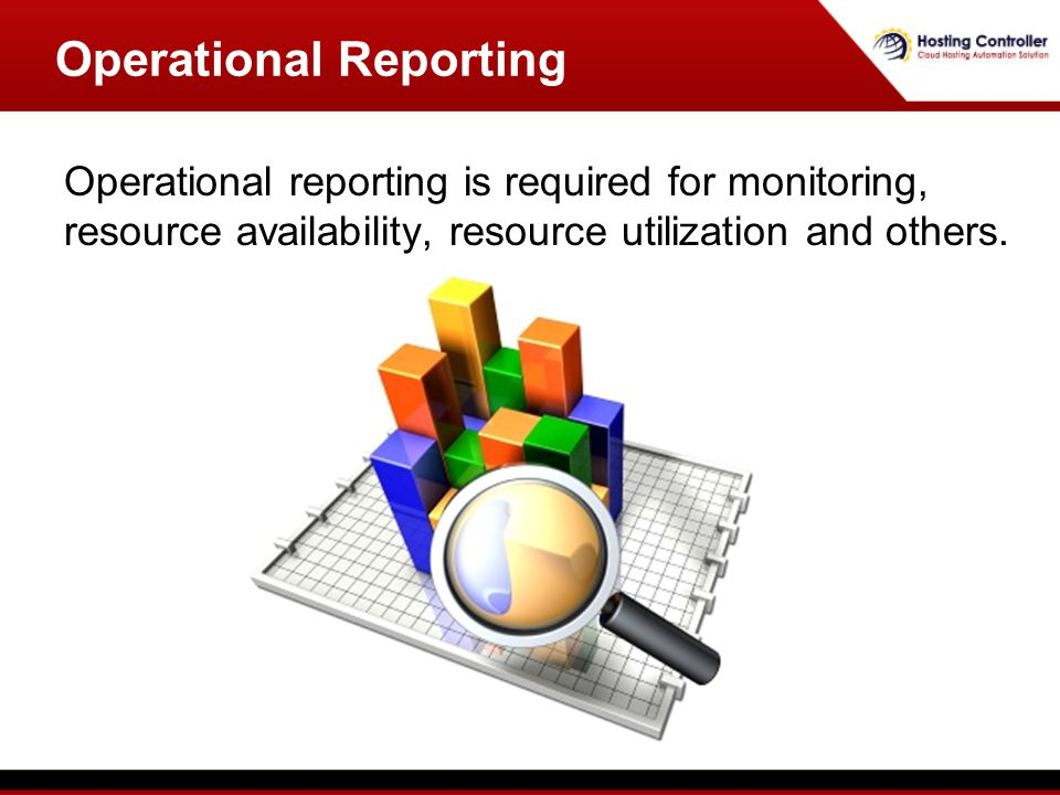 Operational reporting is required for monitoring, resource availability, resource utilization and others.