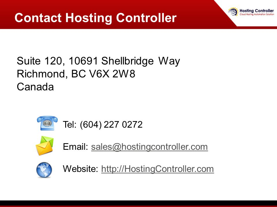 Suite 120, 10691 Shellbridge Way Richmond, BC V6X 2W8 Canada Contact Hosting Controller Tel: (604) 227 0272 Email: sales@hostingcontroller.comsales@hostingcontroller.com Website: http://HostingController.comhttp://HostingController.com
