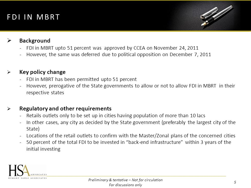 Background -FDI in MBRT upto 51 percent was approved by CCEA on November 24, 2011 -However, the same was deferred due to political opposition on December 7, 2011 Key policy change -FDI in MBRT has been permitted upto 51 percent -However, prerogative of the State governments to allow or not to allow FDI in MBRT in their respective states Regulatory and other requirements -Retails outlets only to be set up in cities having population of more than 10 lacs -In other cases, any city as decided by the State government (preferably the largest city of the State) -Locations of the retail outlets to confirm with the Master/Zonal plans of the concerned cities -50 percent of the total FDI to be invested in back-end infrastructure within 3 years of the initial investing FDI IN MBRT 5 Preliminary & tentative – Not for circulation For discussions only