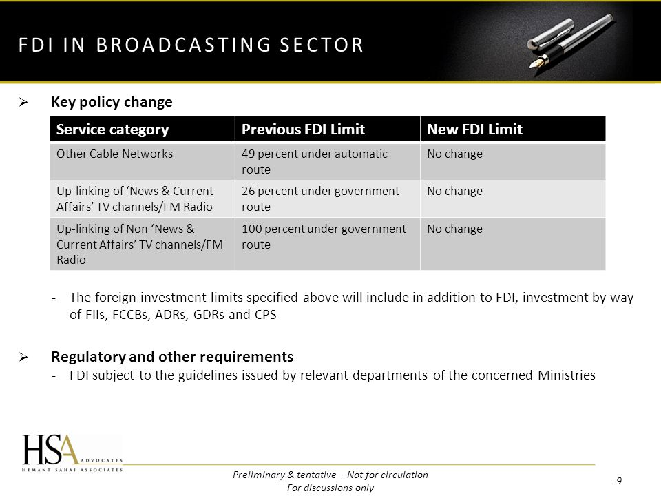 Key policy change -The foreign investment limits specified above will include in addition to FDI, investment by way of FIIs, FCCBs, ADRs, GDRs and CPS Regulatory and other requirements -FDI subject to the guidelines issued by relevant departments of the concerned Ministries FDI IN BROADCASTING SECTOR Service categoryPrevious FDI LimitNew FDI Limit Other Cable Networks49 percent under automatic route No change Up-linking of News & Current Affairs TV channels/FM Radio 26 percent under government route No change Up-linking of Non News & Current Affairs TV channels/FM Radio 100 percent under government route No change 9 Preliminary & tentative – Not for circulation For discussions only