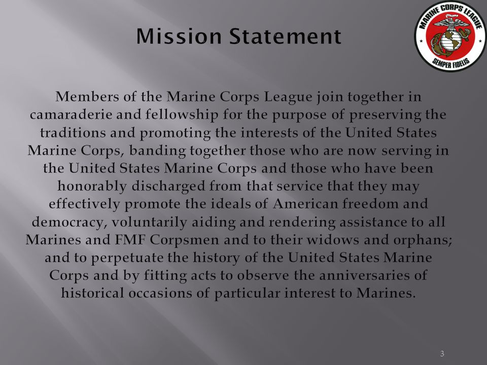 3 Mission Statement Members of the Marine Corps League join together in camaraderie and fellowship for the purpose of preserving the traditions and promoting the interests of the United States Marine Corps, banding together those who are now serving in the United States Marine Corps and those who have been honorably discharged from that service that they may effectively promote the ideals of American freedom and democracy, voluntarily aiding and rendering assistance to all Marines and FMF Corpsmen and to their widows and orphans; and to perpetuate the history of the United States Marine Corps and by fitting acts to observe the anniversaries of historical occasions of particular interest to Marines.
