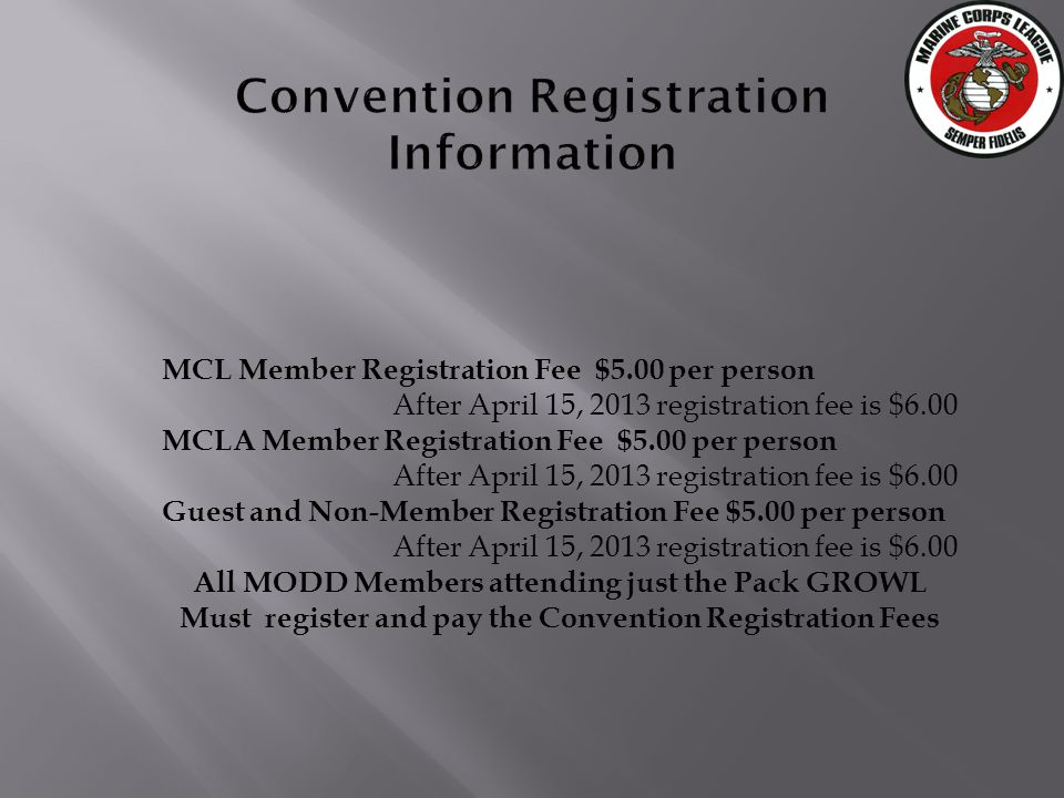 MCL Member Registration Fee $5.00 per person After April 15, 2013 registration fee is $6.00 MCLA Member Registration Fee $5.00 per person After April 15, 2013 registration fee is $6.00 Guest and Non-Member Registration Fee $5.00 per person After April 15, 2013 registration fee is $6.00 All MODD Members attending just the Pack GROWL Must register and pay the Convention Registration Fees