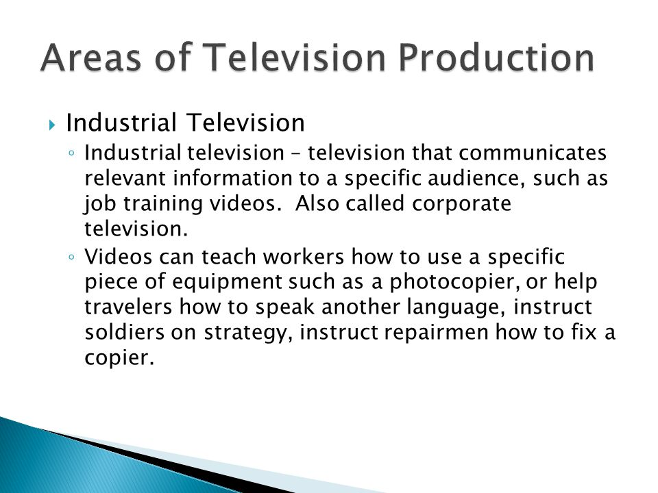 Industrial Television Industrial television – television that communicates relevant information to a specific audience, such as job training videos.