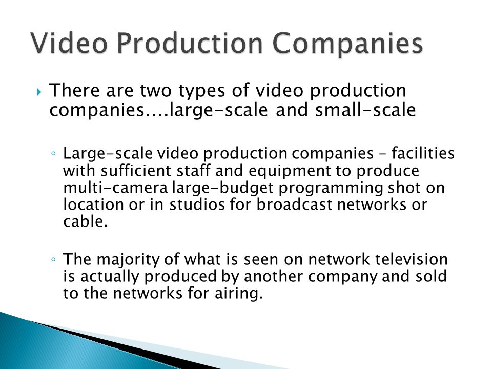 There are two types of video production companies….large-scale and small-scale Large-scale video production companies – facilities with sufficient staff and equipment to produce multi-camera large-budget programming shot on location or in studios for broadcast networks or cable.