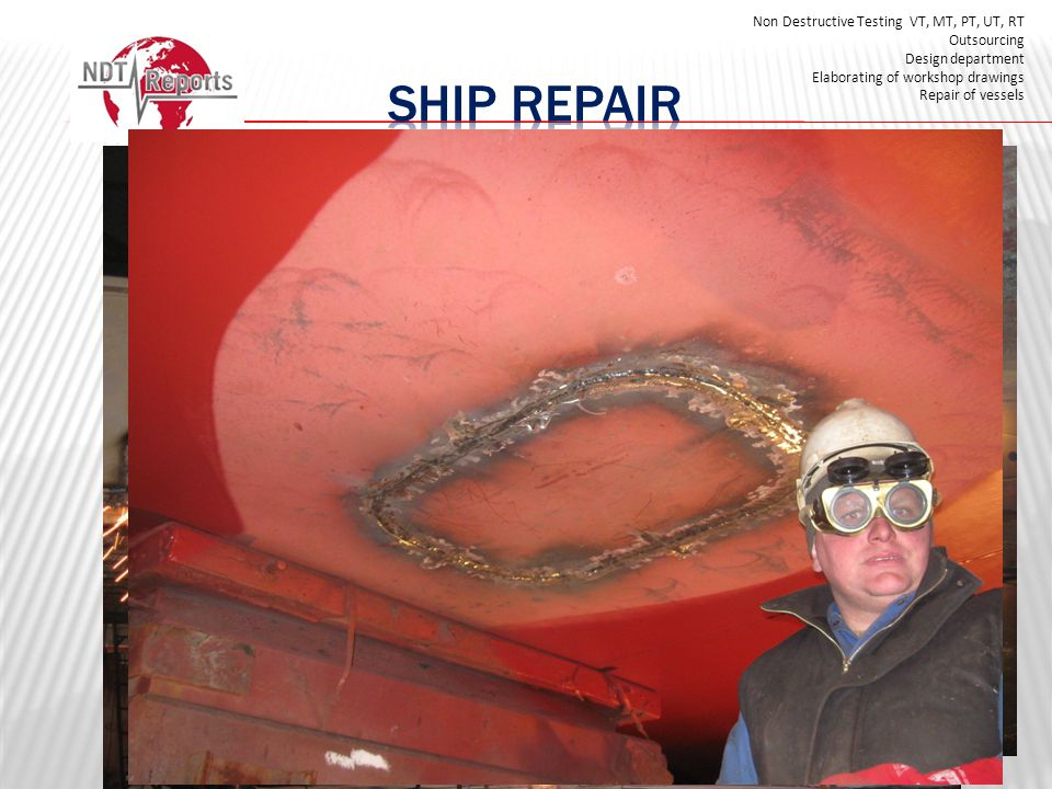 Non Destructive Testing VT, MT, PT, UT, RT Outsourcing Design department Elaborating of workshop drawings Repair of vessels