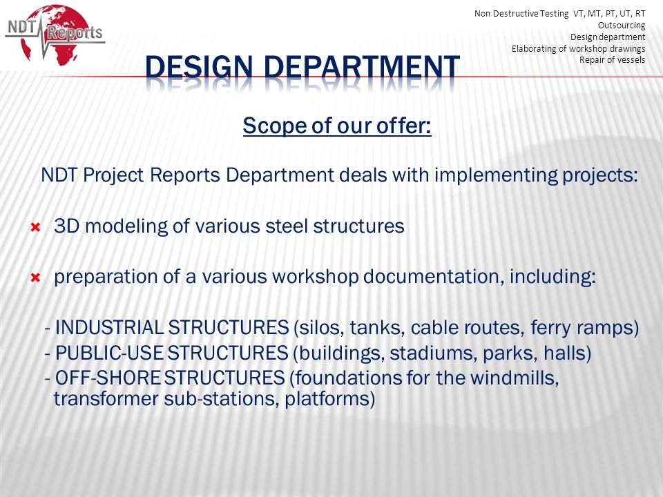 Scope of our offer: NDT Project Reports Department deals with implementing projects: 3D modeling of various steel structures preparation of a various workshop documentation, including: - INDUSTRIAL STRUCTURES (silos, tanks, cable routes, ferry ramps) - PUBLIC-USE STRUCTURES (buildings, stadiums, parks, halls) - OFF-SHORE STRUCTURES (foundations for the windmills, transformer sub-stations, platforms) Non Destructive Testing VT, MT, PT, UT, RT Outsourcing Design department Elaborating of workshop drawings Repair of vessels
