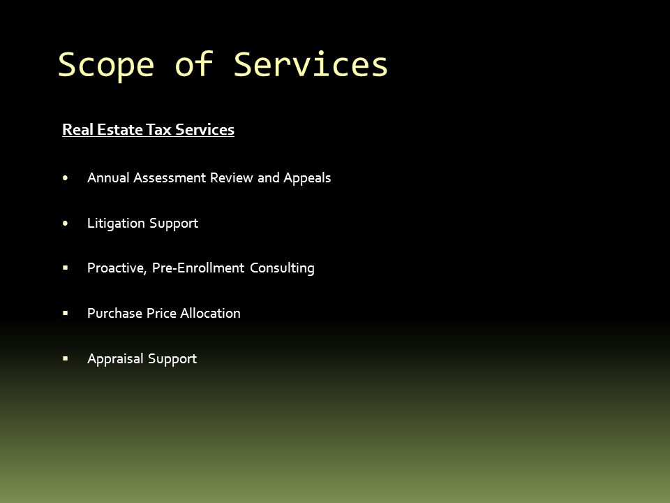 Scope of Services Real Estate Tax Services Annual Assessment Review and Appeals Litigation Support Proactive, Pre-Enrollment Consulting Purchase Price