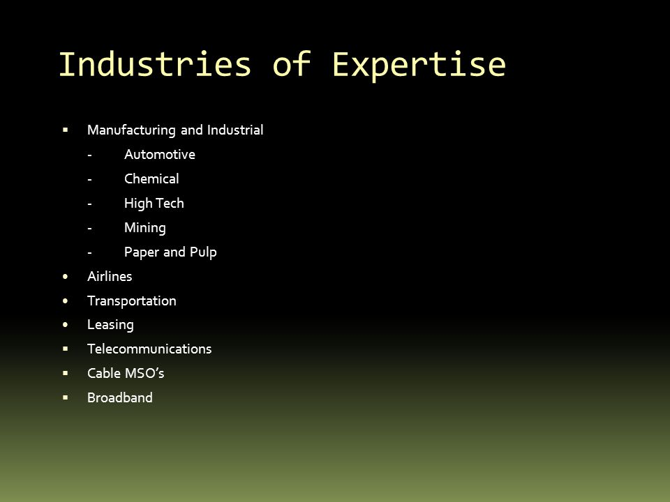 Industries of Expertise Manufacturing and Industrial -Automotive -Chemical -High Tech -Mining -Paper and Pulp Airlines Transportation Leasing Telecommunications Cable MSOs Broadband