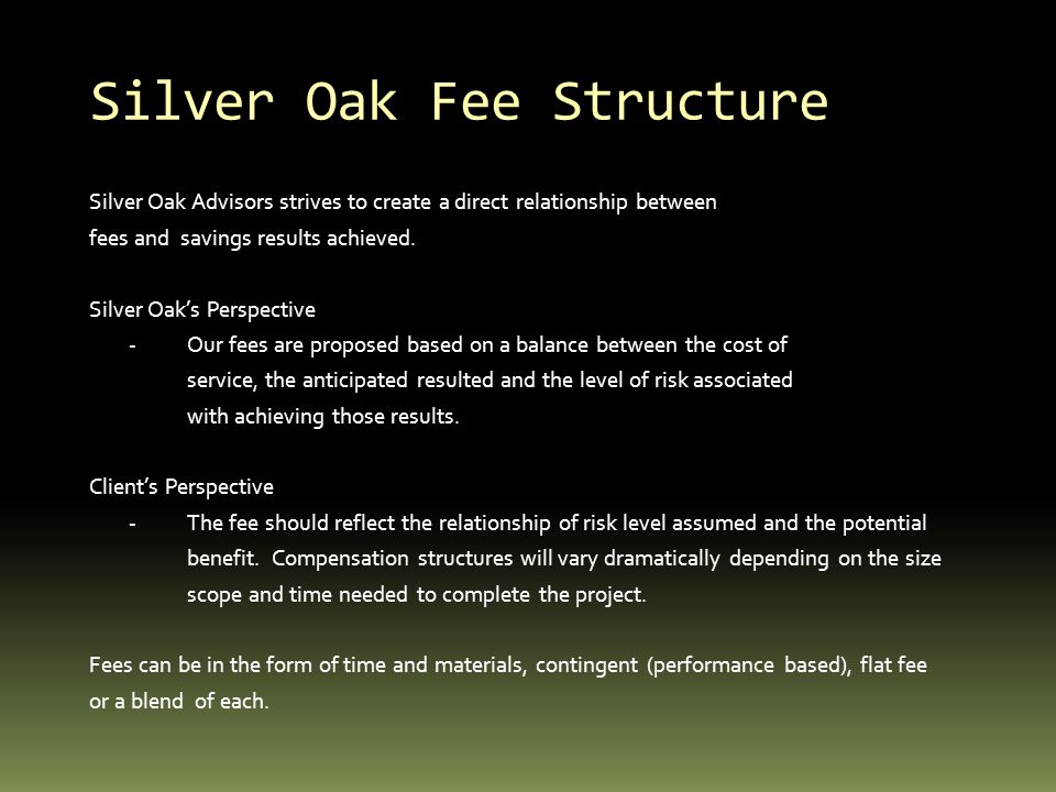 Silver Oak Fee Structure Silver Oak Advisors strives to create a direct relationship between fees and savings results achieved. Silver Oaks Perspectiv