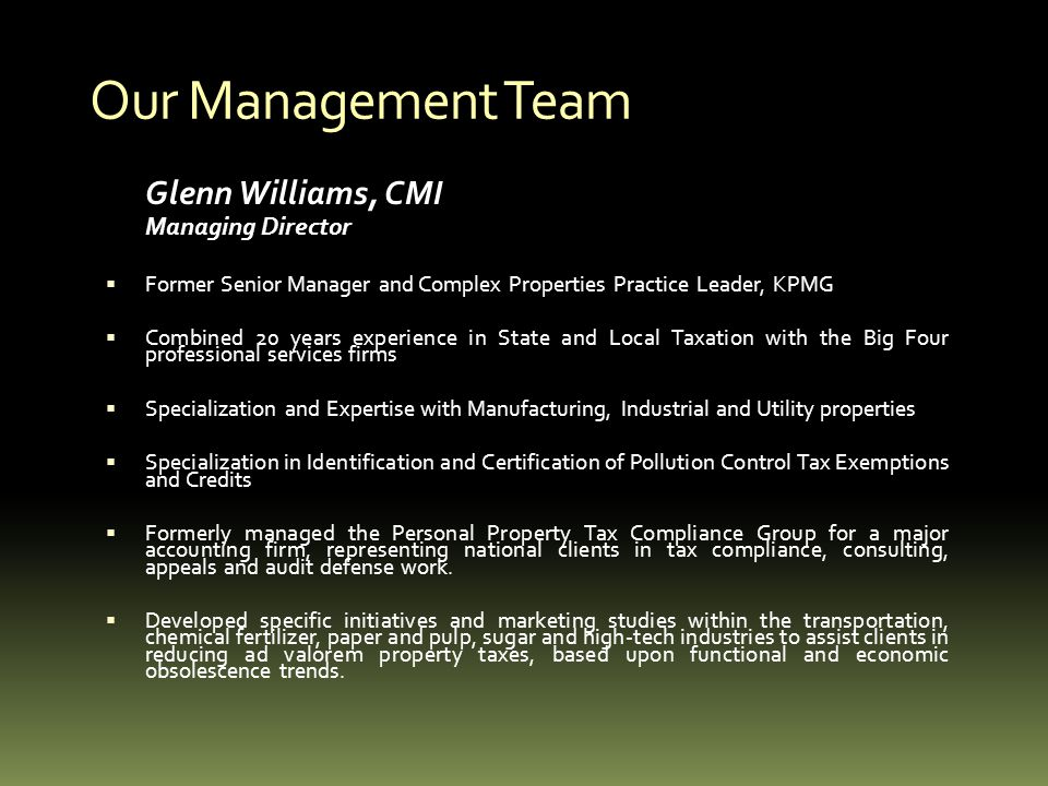 Our Management Team Glenn Williams, CMI Managing Director Former Senior Manager and Complex Properties Practice Leader, KPMG Combined 20 years experience in State and Local Taxation with the Big Four professional services firms Specialization and Expertise with Manufacturing, Industrial and Utility properties Specialization in Identification and Certification of Pollution Control Tax Exemptions and Credits Formerly managed the Personal Property Tax Compliance Group for a major accounting firm, representing national clients in tax compliance, consulting, appeals and audit defense work.