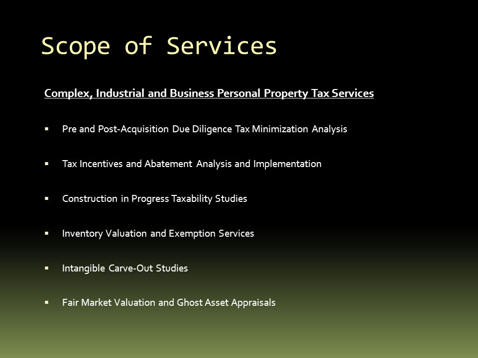Scope of Services Complex, Industrial and Business Personal Property Tax Services Pre and Post-Acquisition Due Diligence Tax Minimization Analysis Tax
