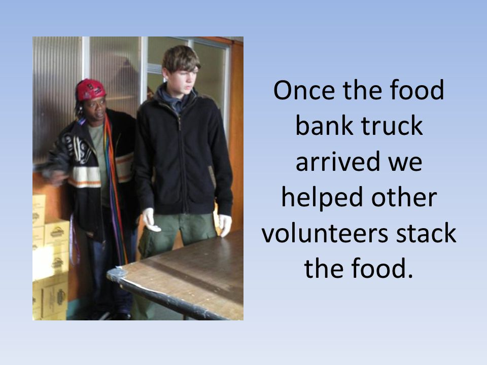 Once the food bank truck arrived we helped other volunteers stack the food.